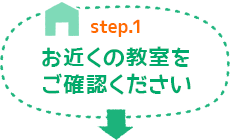 Step.1 お近くの教室をご確認ください